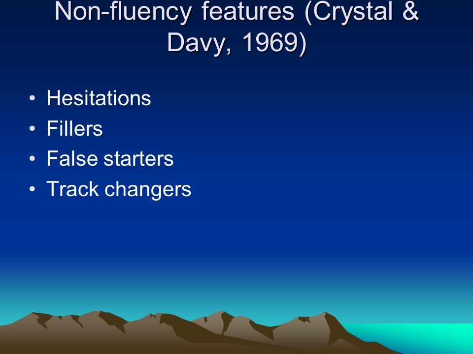 Non-fluency features (Crystal & Davy, 1969) Hesitations Fillers False starters Track changers