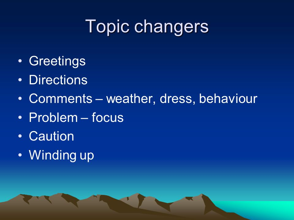 Topic changers Greetings Directions Comments – weather, dress, behaviour Problem – focus Caution Winding up