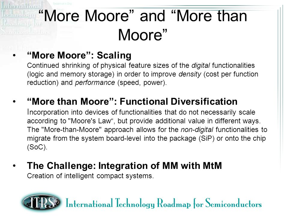 More Moore: Scaling Continued shrinking of physical feature sizes of the digital functionalities (logic and memory storage) in order to improve density (cost per function reduction) and performance (speed, power).