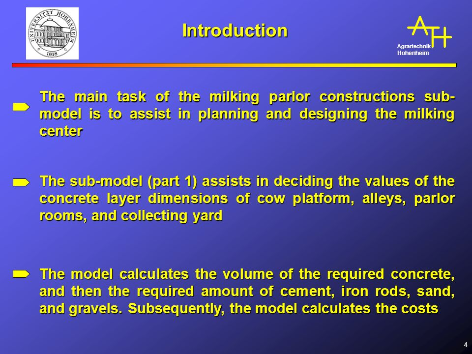 Agrartechnik Hohenheim 4 Introduction The main task of the milking parlor constructions sub- model is to assist in planning and designing the milking center The sub-model (part 1) assists in deciding the values of the concrete layer dimensions of cow platform, alleys, parlor rooms, and collecting yard The model calculates the volume of the required concrete, and then the required amount of cement, iron rods, sand, and gravels.