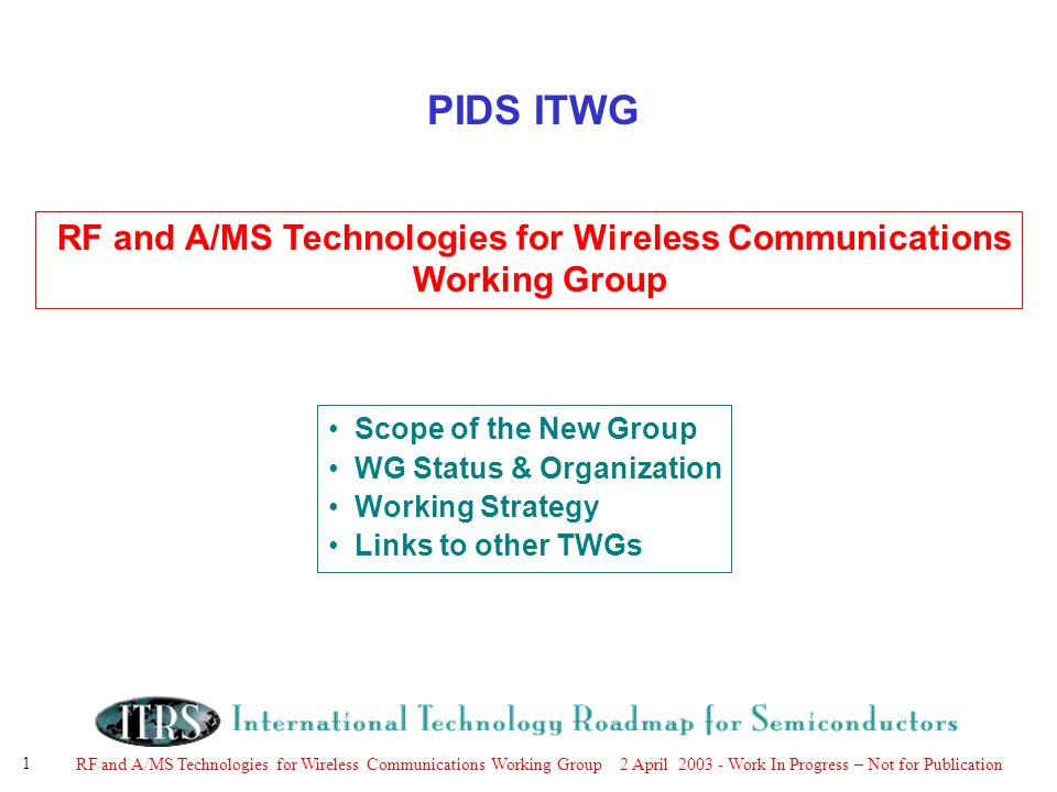 RF and A/MS Technologies for Wireless Communications Working Group 2 April Work In Progress – Not for Publication 1 PIDS ITWG RF and A/MS Technologies for Wireless Communications Working Group Scope of the New Group WG Status & Organization Working Strategy Links to other TWGs