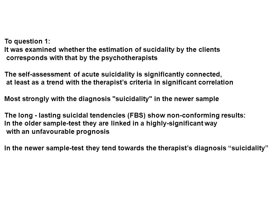 To question 1: It was examined whether the estimation of sucidality by the clients corresponds with that by the psychotherapists The self-assessment of acute suicidality is significantly connected, at least as a trend with the therapists criteria in significant correlation Most strongly with the diagnosis suicidality in the newer sample The long - lasting suicidal tendencies (FBS) show non-conforming results: In the older sample-test they are linked in a highly-significant way with an unfavourable prognosis In the newer sample-test they tend towards the therapists diagnosis suicidality