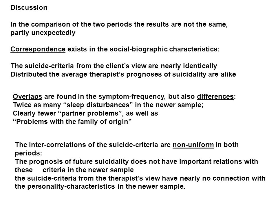 Discussion In the comparison of the two periods the results are not the same, partly unexpectedly Correspondence exists in the social-biographic characteristics: The suicide-criteria from the clients view are nearly identically Distributed the average therapists prognoses of suicidality are alike Overlaps are found in the symptom-frequency, but also differences: Twice as many sleep disturbances in the newer sample; Clearly fewer partner problems, as well as Problems with the family of origin The inter-correlations of the suicide-criteria are non-uniform in both periods: The prognosis of future suicidality does not have important relations with these criteria in the newer sample the suicide-criteria from the therapists view have nearly no connection with the personality-characteristics in the newer sample.