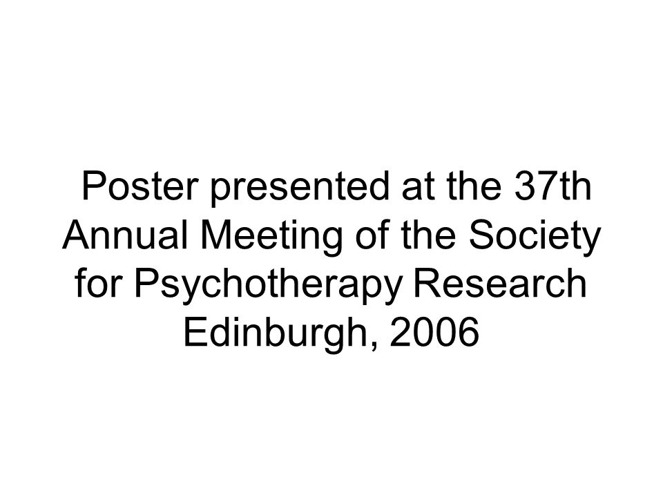 Poster presented at the 37th Annual Meeting of the Society for Psychotherapy Research Edinburgh, 2006