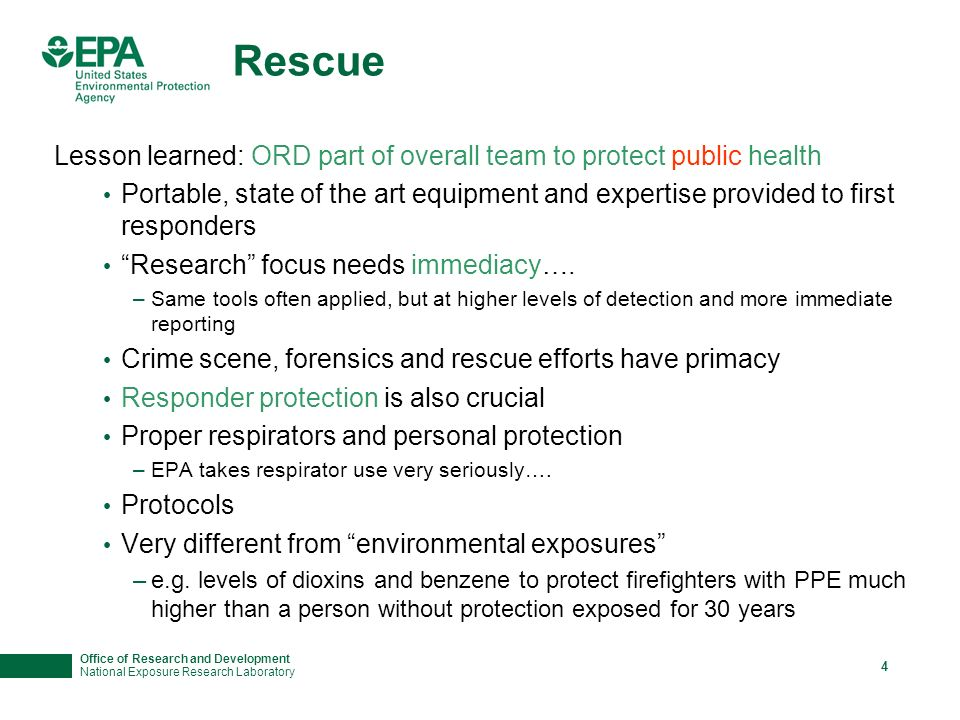 Office of Research and Development National Exposure Research Laboratory 4 Rescue Lesson learned: ORD part of overall team to protect public health Portable, state of the art equipment and expertise provided to first responders Research focus needs immediacy….