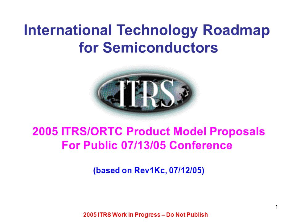 2005 ITRS Work in Progress – Do Not Publish 1 International Technology Roadmap for Semiconductors 2005 ITRS/ORTC Product Model Proposals For Public 07/13/05 Conference (based on Rev1Kc, 07/12/05)