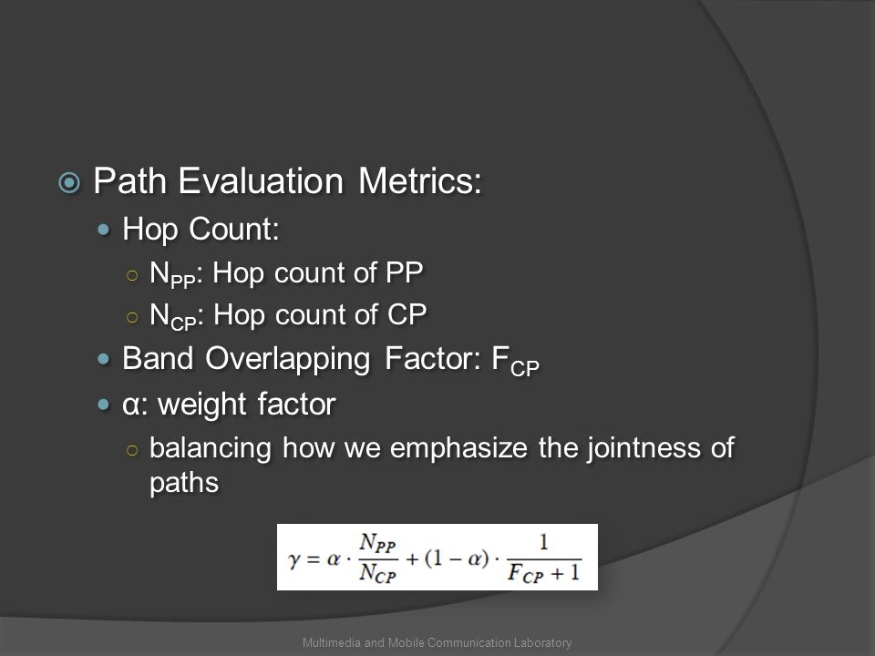 Path Evaluation Metrics: Hop Count: N PP : Hop count of PP N CP : Hop count of CP Band Overlapping Factor: F CP α: weight factor balancing how we emphasize the jointness of paths Path Evaluation Metrics: Hop Count: N PP : Hop count of PP N CP : Hop count of CP Band Overlapping Factor: F CP α: weight factor balancing how we emphasize the jointness of paths Multimedia and Mobile Communication Laboratory