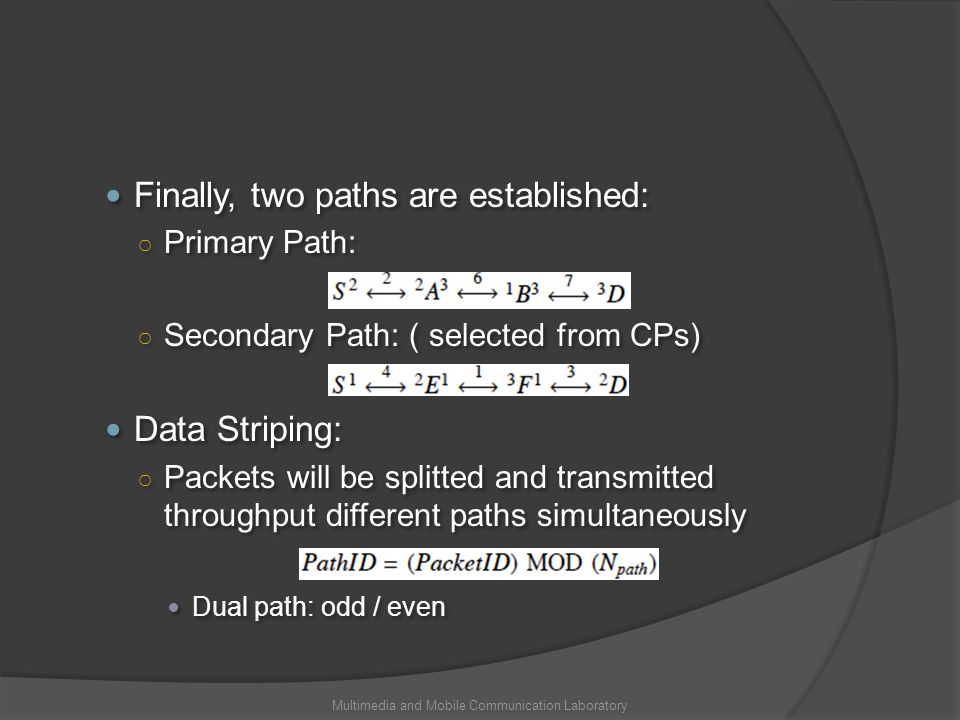 Finally, two paths are established: Primary Path: Secondary Path: ( selected from CPs) Data Striping: Packets will be splitted and transmitted throughput different paths simultaneously Dual path: odd / even Finally, two paths are established: Primary Path: Secondary Path: ( selected from CPs) Data Striping: Packets will be splitted and transmitted throughput different paths simultaneously Dual path: odd / even Multimedia and Mobile Communication Laboratory