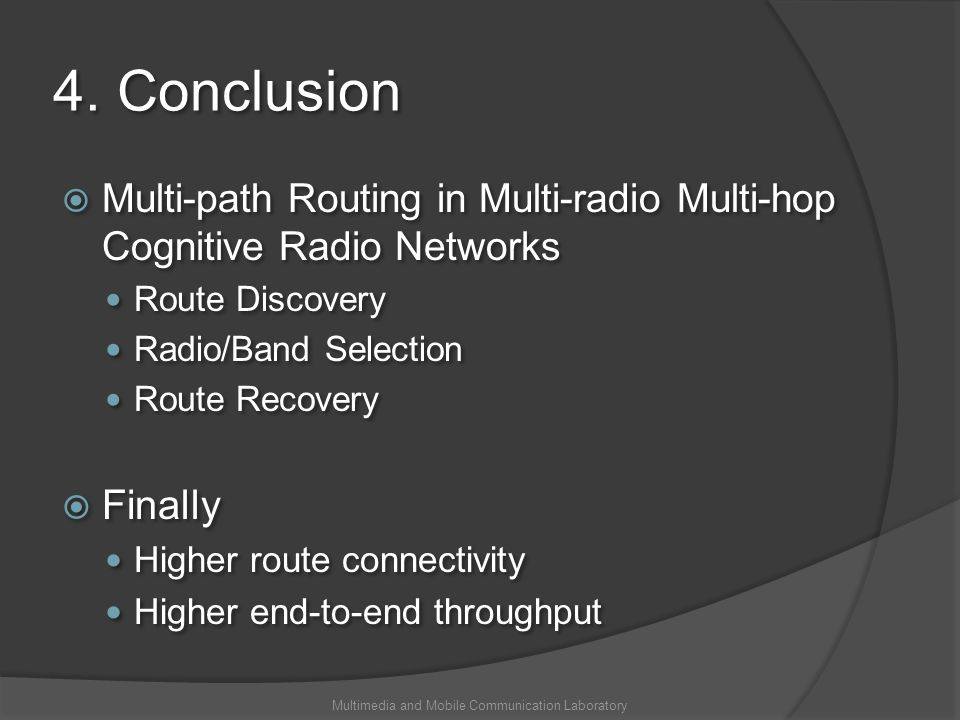 4. Conclusion Multi-path Routing in Multi-radio Multi-hop Cognitive Radio Networks Route Discovery Radio/Band Selection Route Recovery Finally Higher