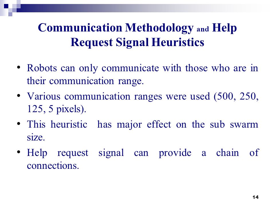 14 Communication Methodology and Help Request Signal Heuristics Robots can only communicate with those who are in their communication range. Various c