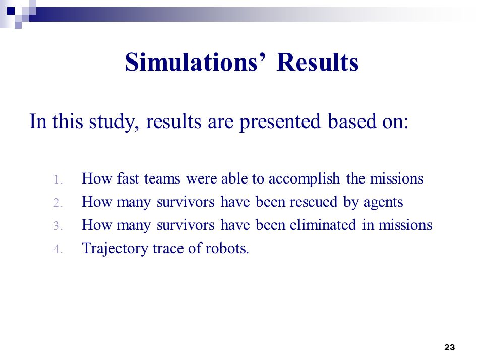 23 Simulations Results In this study, results are presented based on: 1. How fast teams were able to accomplish the missions 2. How many survivors hav