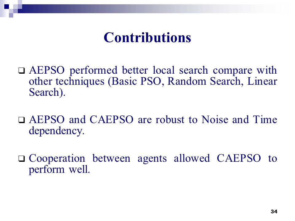 34 Contributions AEPSO performed better local search compare with other techniques (Basic PSO, Random Search, Linear Search). AEPSO and CAEPSO are rob