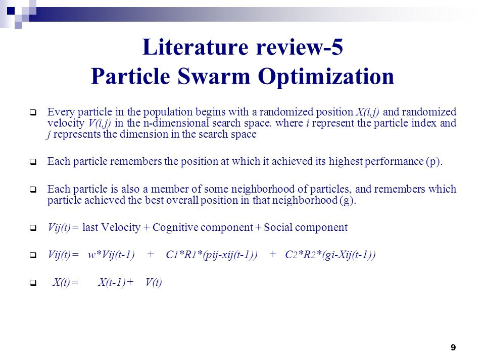 9 Literature review-5 Particle Swarm Optimization Every particle in the population begins with a randomized position X(i,j) and randomized velocity V(