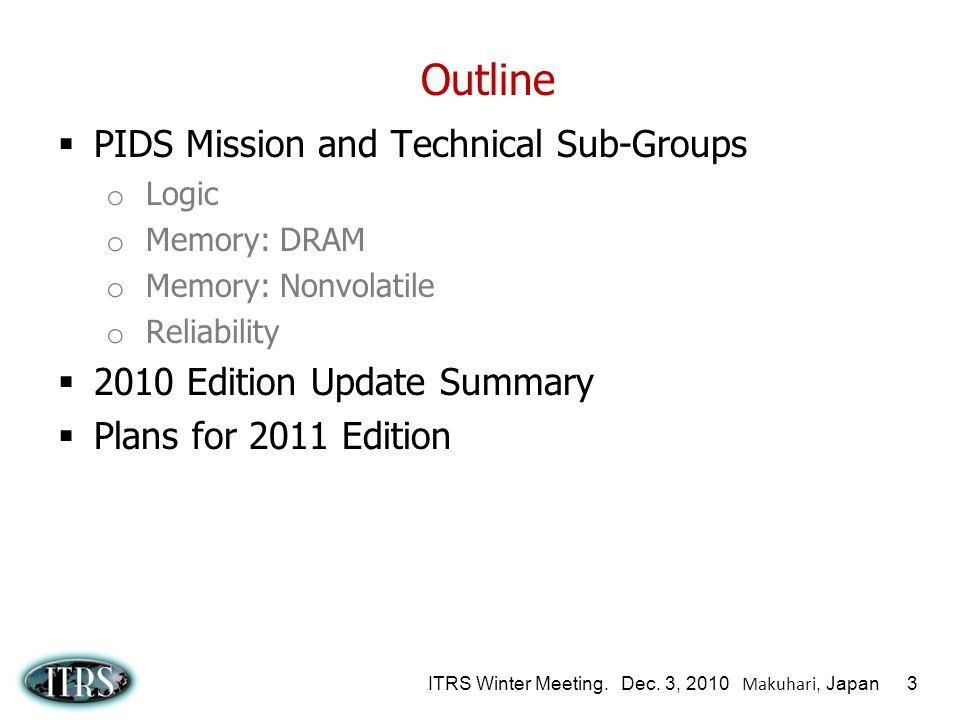 ITRS Winter Meeting. Dec. 3, 2010 Makuhari, Japan 3 Outline PIDS Mission and Technical Sub-Groups o Logic o Memory: DRAM o Memory: Nonvolatile o Relia