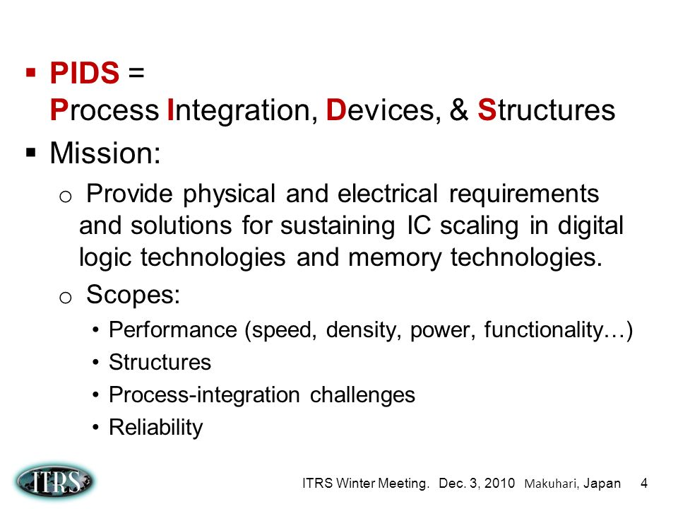 ITRS Winter Meeting. Dec. 3, 2010 Makuhari, Japan 4 PIDS = Process Integration, Devices, & Structures Mission: o Provide physical and electrical requi