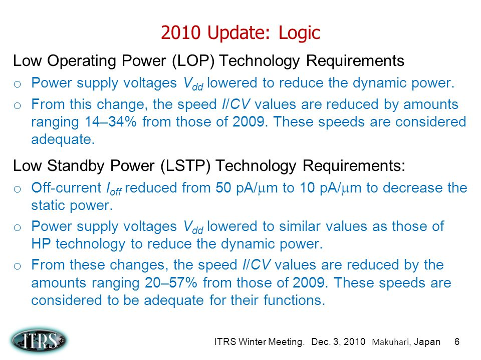 ITRS Winter Meeting. Dec. 3, 2010 Makuhari, Japan 6 2010 Update: Logic Low Operating Power (LOP) Technology Requirements o Power supply voltages V dd