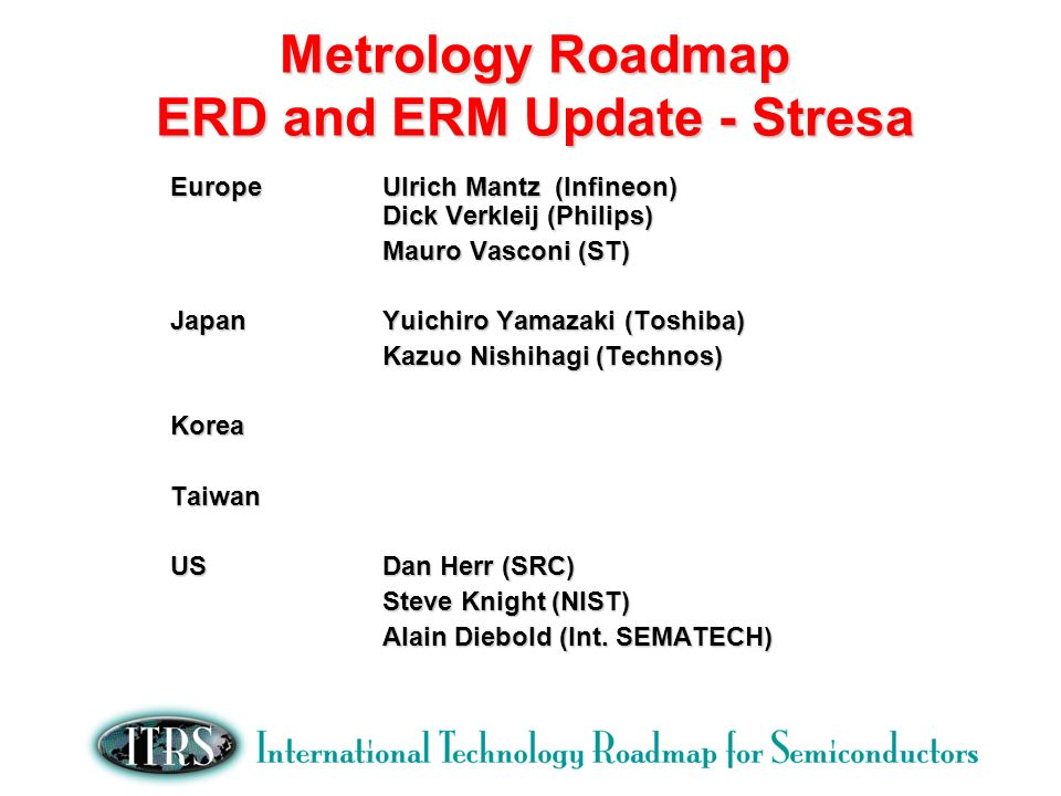 Metrology Roadmap ERD and ERM Update - Stresa EuropeUlrich Mantz (Infineon) Dick Verkleij (Philips) Mauro Vasconi (ST) JapanYuichiro Yamazaki (Toshiba) Kazuo Nishihagi (Technos) KoreaTaiwan USDan Herr (SRC) Steve Knight (NIST) Alain Diebold (Int.