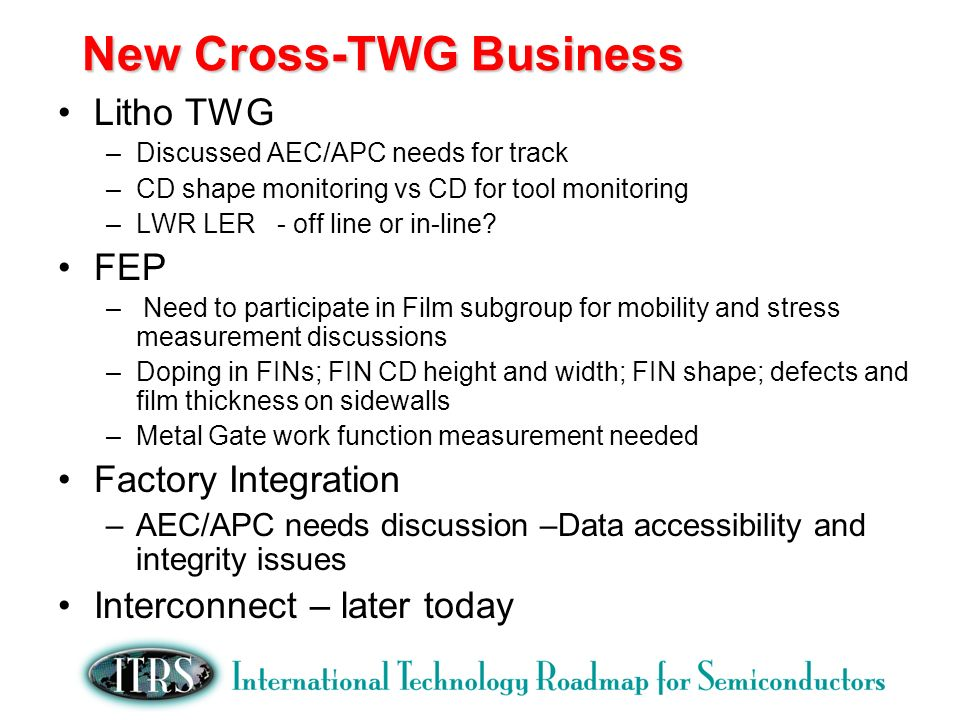 New Cross-TWG Business Litho TWG –Discussed AEC/APC needs for track –CD shape monitoring vs CD for tool monitoring –LWR LER - off line or in-line.