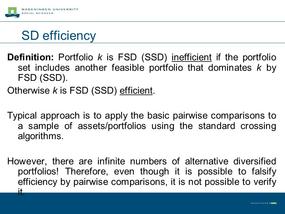 SD efficiency Definition: Portfolio k is FSD (SSD) inefficient if the portfolio set includes another feasible portfolio that dominates k by FSD (SSD).