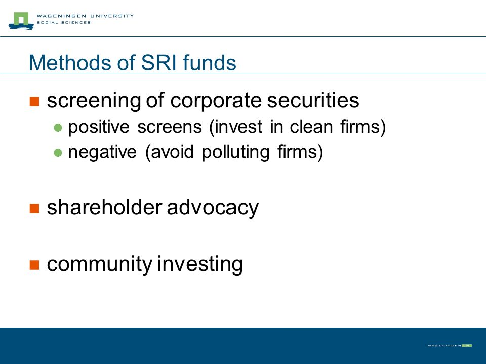 Methods of SRI funds screening of corporate securities positive screens (invest in clean firms) negative (avoid polluting firms) shareholder advocacy