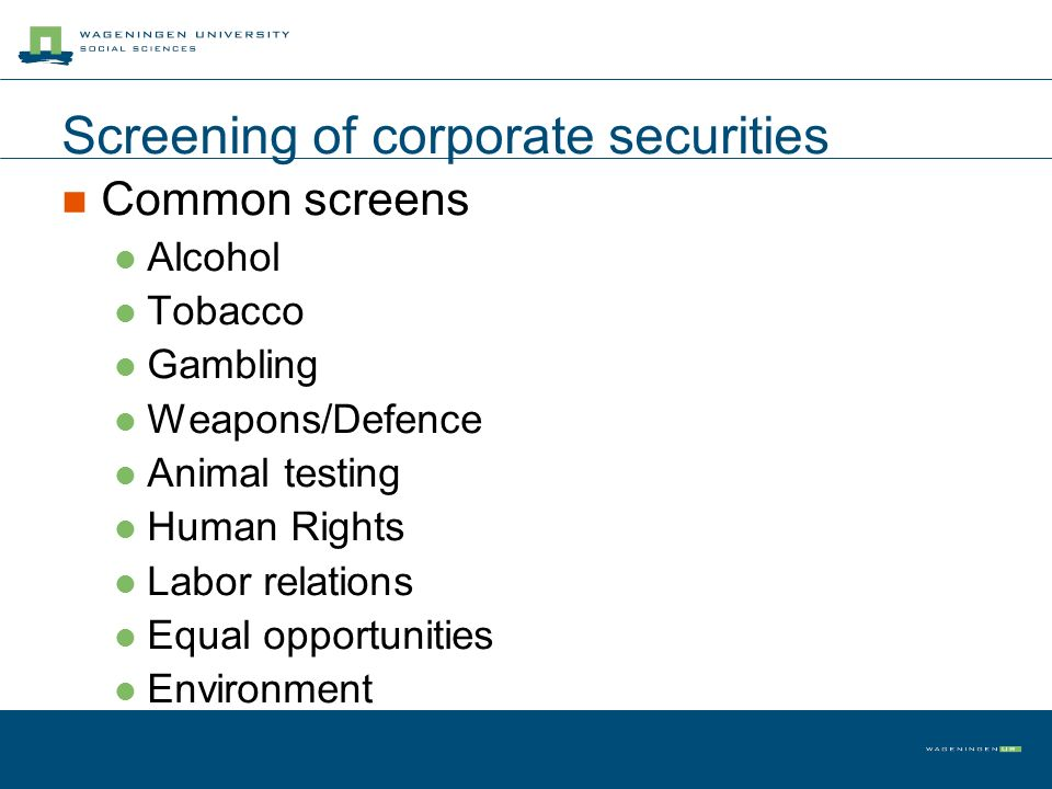 Screening of corporate securities Common screens Alcohol Tobacco Gambling Weapons/Defence Animal testing Human Rights Labor relations Equal opportunit