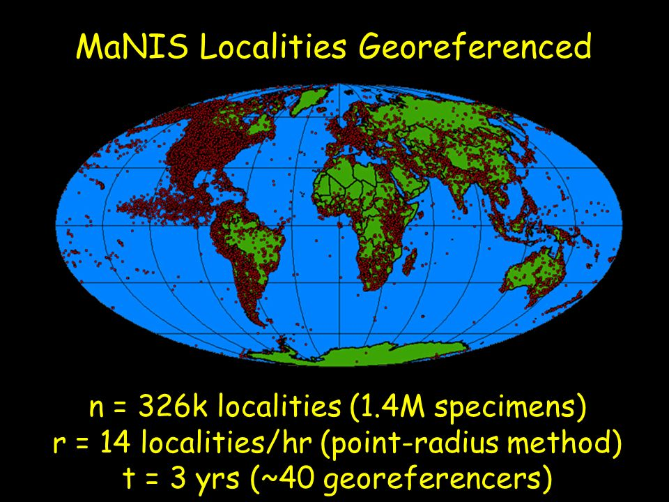 MaNIS Localities Georeferenced n = 326k localities (1.4M specimens) r = 14 localities/hr (point-radius method) t = 3 yrs (~40 georeferencers)