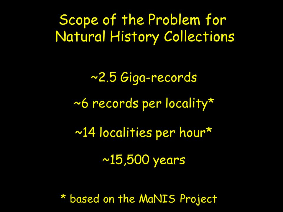 Scope of the Problem for Natural History Collections ~2.5 Giga-records ~6 records per locality* ~14 localities per hour* ~15,500 years * based on the MaNIS Project