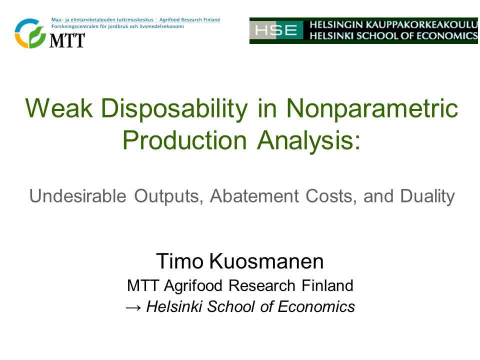 Weak Disposability in Nonparametric Production Analysis: Undesirable Outputs, Abatement Costs, and Duality Timo Kuosmanen MTT Agrifood Research Finland Helsinki School of Economics