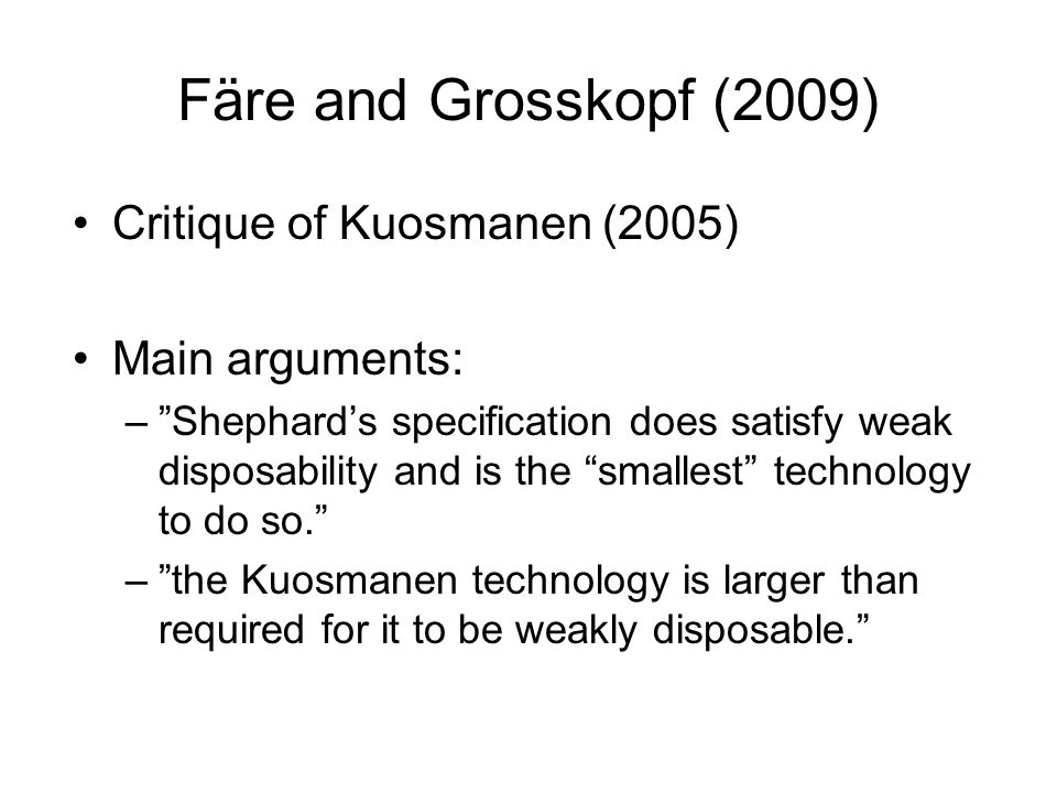 Färe and Grosskopf (2009) Critique of Kuosmanen (2005) Main arguments: –Shephards specification does satisfy weak disposability and is the smallest technology to do so.