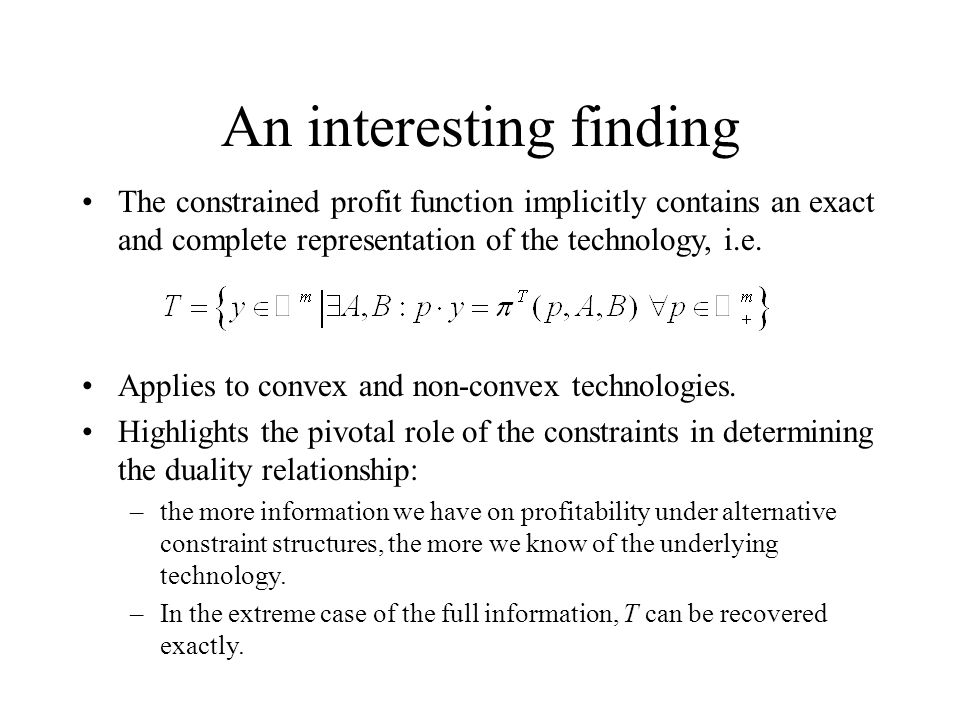 An interesting finding The constrained profit function implicitly contains an exact and complete representation of the technology, i.e.