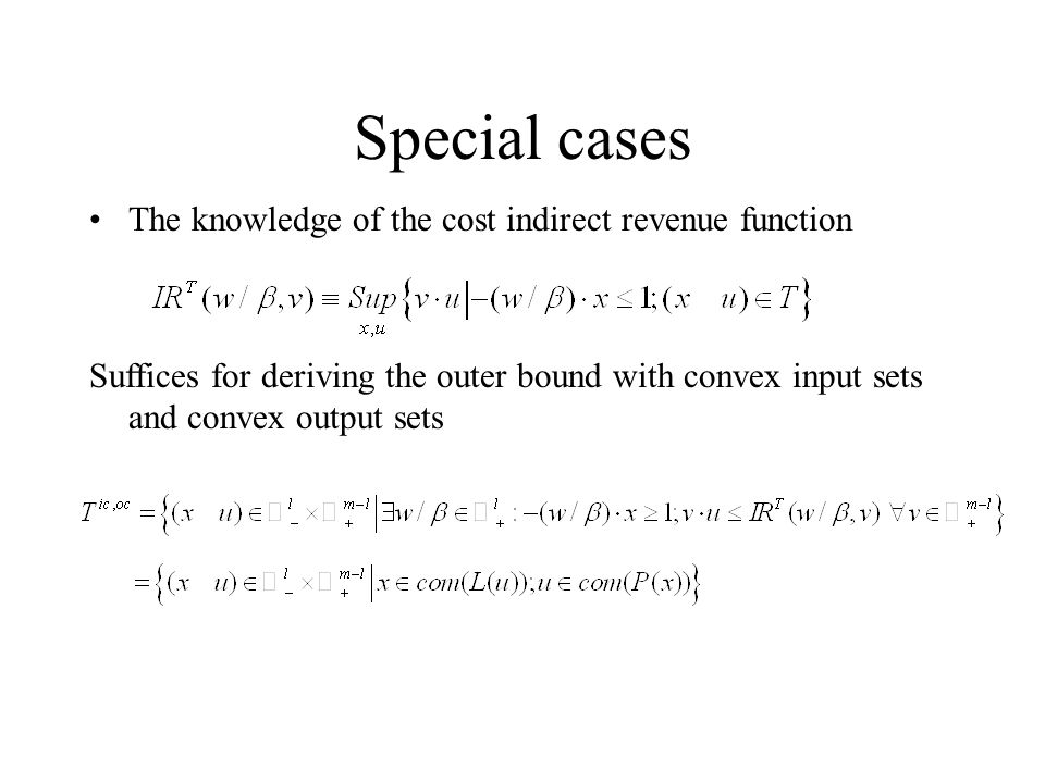 Special cases The knowledge of the cost indirect revenue function Suffices for deriving the outer bound with convex input sets and convex output sets