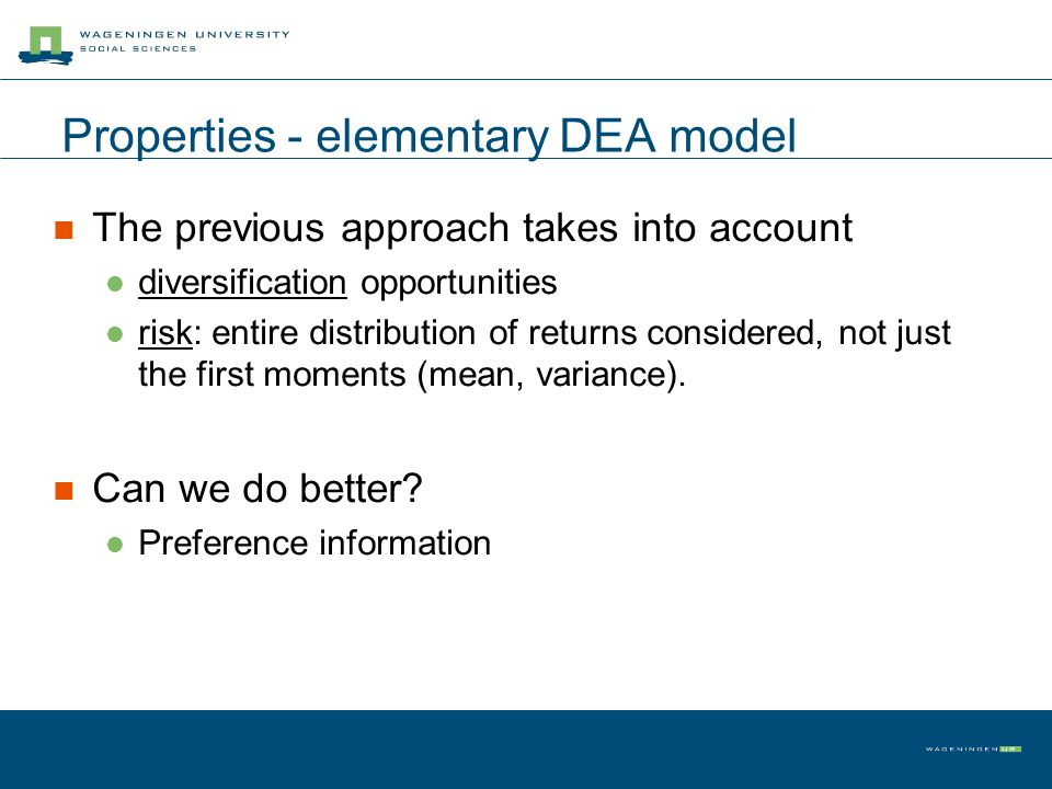 Properties - elementary DEA model The previous approach takes into account diversification opportunities risk: entire distribution of returns considered, not just the first moments (mean, variance).