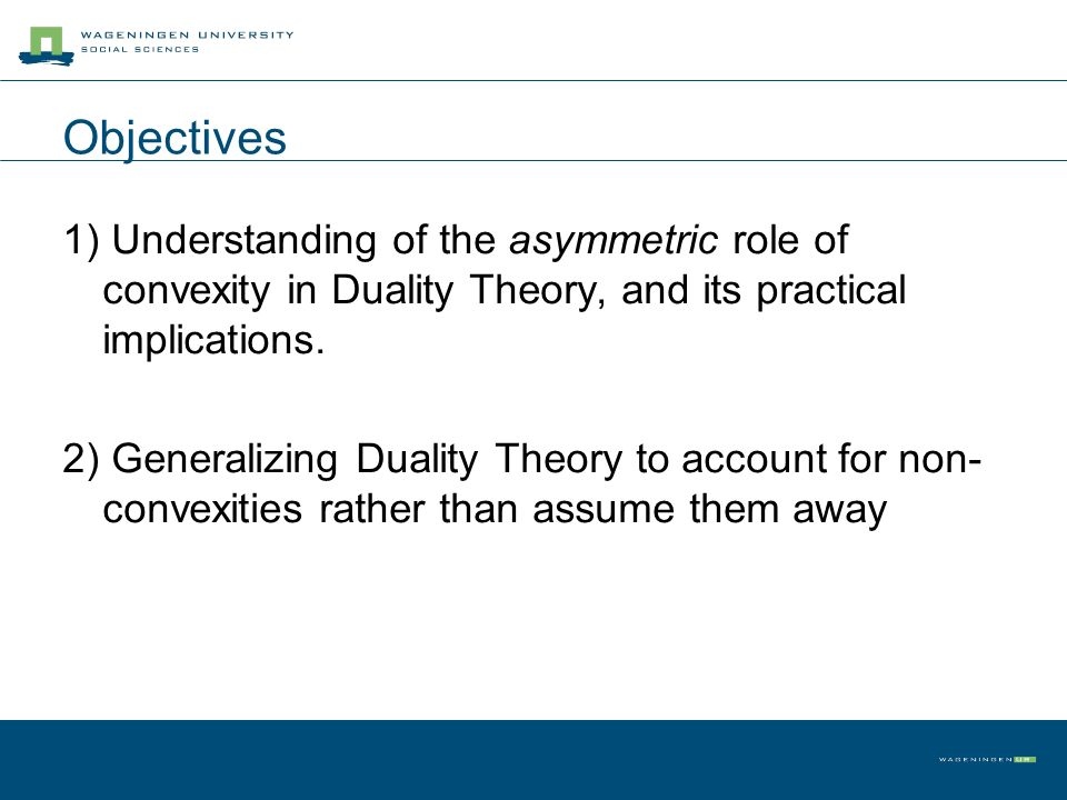 Objectives 1) Understanding of the asymmetric role of convexity in Duality Theory, and its practical implications.