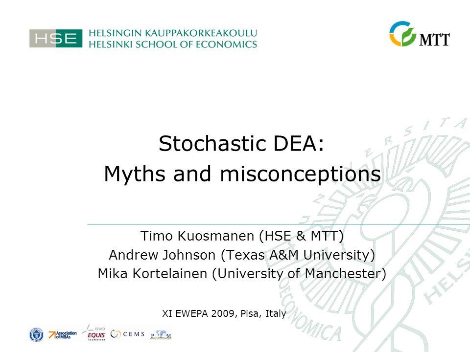 Stochastic DEA: Myths and misconceptions Timo Kuosmanen (HSE & MTT) Andrew Johnson (Texas A&M University) Mika Kortelainen (University of Manchester)