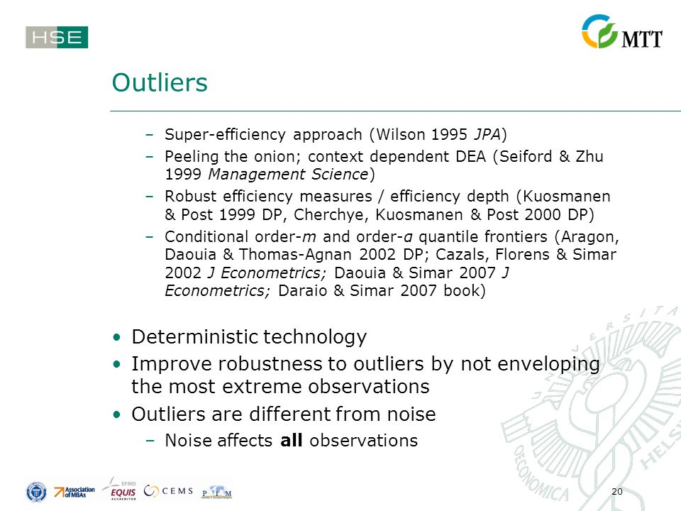 20 Outliers –Super-efficiency approach (Wilson 1995 JPA) –Peeling the onion; context dependent DEA (Seiford & Zhu 1999 Management Science) –Robust efficiency measures / efficiency depth (Kuosmanen & Post 1999 DP, Cherchye, Kuosmanen & Post 2000 DP) –Conditional order-m and order-α quantile frontiers (Aragon, Daouia & Thomas-Agnan 2002 DP; Cazals, Florens & Simar 2002 J Econometrics; Daouia & Simar 2007 J Econometrics; Daraio & Simar 2007 book) Deterministic technology Improve robustness to outliers by not enveloping the most extreme observations Outliers are different from noise –Noise affects all observations
