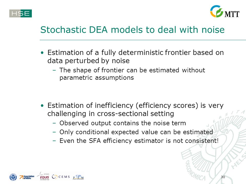 30 Stochastic DEA models to deal with noise Estimation of a fully deterministic frontier based on data perturbed by noise –The shape of frontier can be estimated without parametric assumptions Estimation of inefficiency (efficiency scores) is very challenging in cross-sectional setting –Observed output contains the noise term –Only conditional expected value can be estimated –Even the SFA efficiency estimator is not consistent!