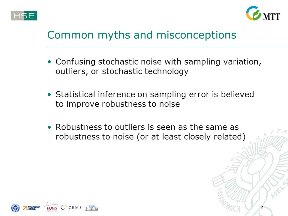 5 Common myths and misconceptions Confusing stochastic noise with sampling variation, outliers, or stochastic technology Statistical inference on sampling error is believed to improve robustness to noise Robustness to outliers is seen as the same as robustness to noise (or at least closely related)