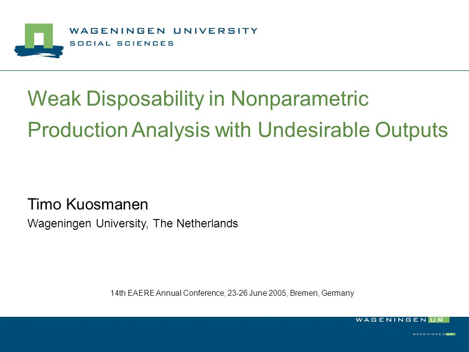 Weak Disposability in Nonparametric Production Analysis with Undesirable Outputs Timo Kuosmanen Wageningen University, The Netherlands 14th EAERE Annual Conference, 23-26 June 2005, Bremen, Germany