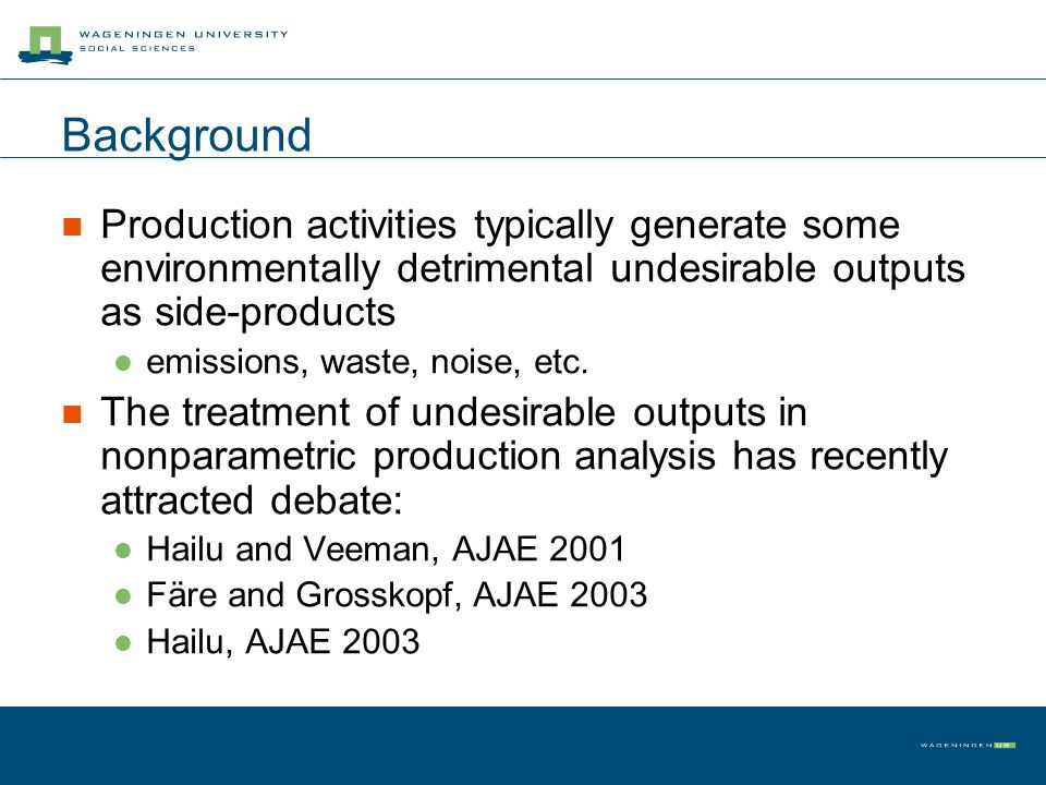 Background Production activities typically generate some environmentally detrimental undesirable outputs as side-products emissions, waste, noise, etc
