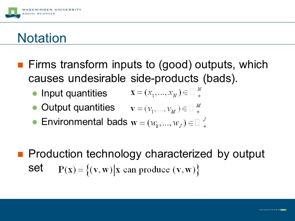 Notation Firms transform inputs to (good) outputs, which causes undesirable side-products (bads). Input quantities Output quantities Environmental bad