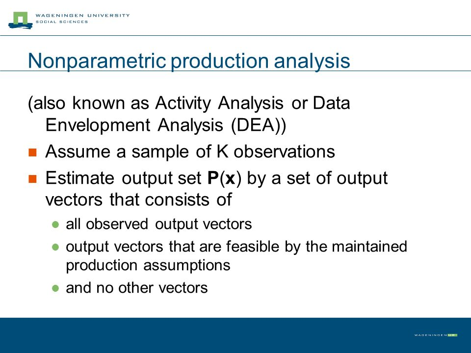 Nonparametric production analysis (also known as Activity Analysis or Data Envelopment Analysis (DEA)) Assume a sample of K observations Estimate output set P(x) by a set of output vectors that consists of all observed output vectors output vectors that are feasible by the maintained production assumptions and no other vectors