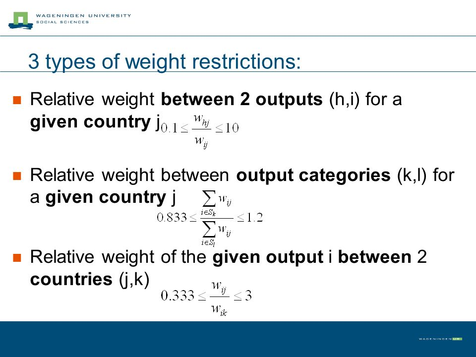 3 types of weight restrictions: Relative weight between 2 outputs (h,i) for a given country j Relative weight between output categories (k,l) for a gi