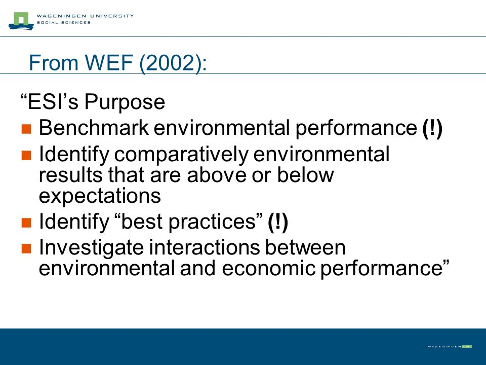 From WEF (2002): ESIs Purpose Benchmark environmental performance (!) Identify comparatively environmental results that are above or below expectation