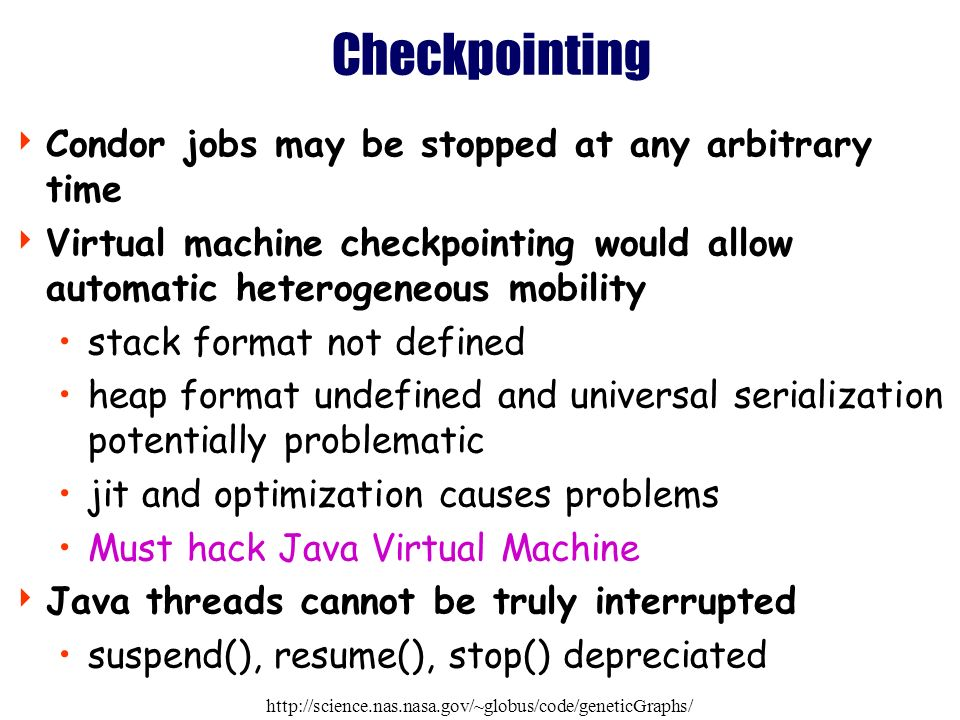 http://science.nas.nasa.gov/~globus/code/geneticGraphs/ Checkpointing Condor jobs may be stopped at any arbitrary time Virtual machine checkpointing would allow automatic heterogeneous mobility stack format not defined heap format undefined and universal serialization potentially problematic jit and optimization causes problems Must hack Java Virtual Machine Java threads cannot be truly interrupted suspend(), resume(), stop() depreciated