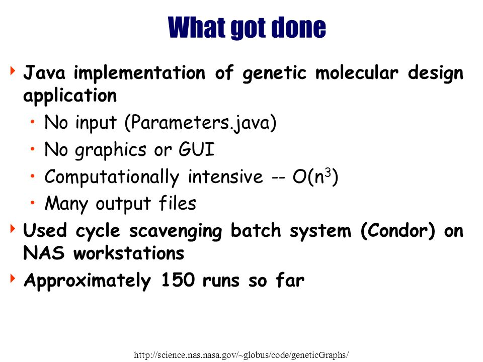 http://science.nas.nasa.gov/~globus/code/geneticGraphs/ What got done Java implementation of genetic molecular design application No input (Parameters.java) No graphics or GUI Computationally intensive -- O(n 3 ) Many output files Used cycle scavenging batch system (Condor) on NAS workstations Approximately 150 runs so far