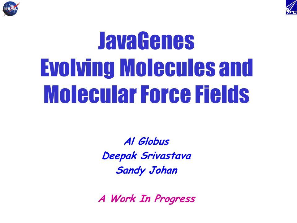 JavaGenes Evolving Molecules and Molecular Force Fields Al Globus Deepak Srivastava Sandy Johan A Work In Progress
