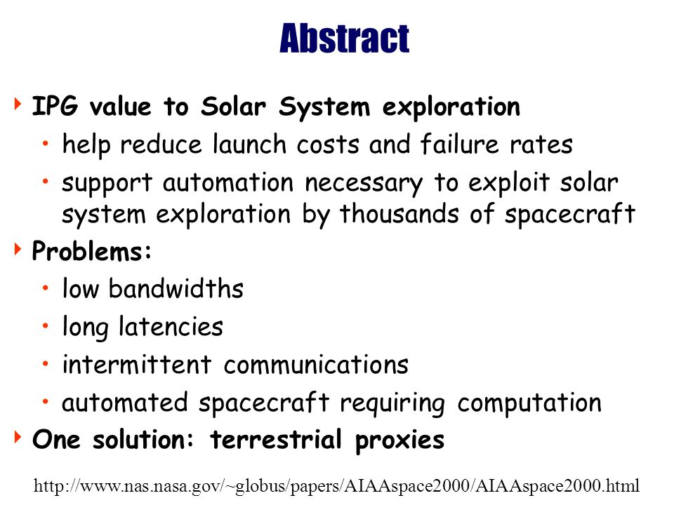 http://www.nas.nasa.gov/~globus/papers/AIAAspace2000/AIAAspace2000.html Abstract IPG value to Solar System exploration help reduce launch costs and failure rates support automation necessary to exploit solar system exploration by thousands of spacecraft Problems: low bandwidths long latencies intermittent communications automated spacecraft requiring computation One solution: terrestrial proxies