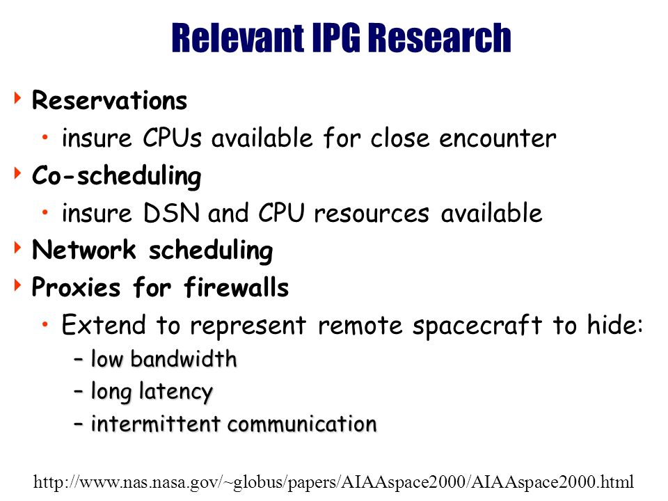 http://www.nas.nasa.gov/~globus/papers/AIAAspace2000/AIAAspace2000.html Relevant IPG Research Reservations insure CPUs available for close encounter Co-scheduling insure DSN and CPU resources available Network scheduling Proxies for firewalls Extend to represent remote spacecraft to hide: –low bandwidth –long latency –intermittent communication