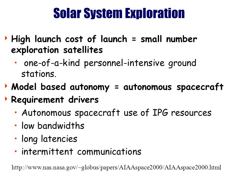 http://www.nas.nasa.gov/~globus/papers/AIAAspace2000/AIAAspace2000.html Solar System Exploration High launch cost of launch = small number exploration satellites one-of-a-kind personnel-intensive ground stations.