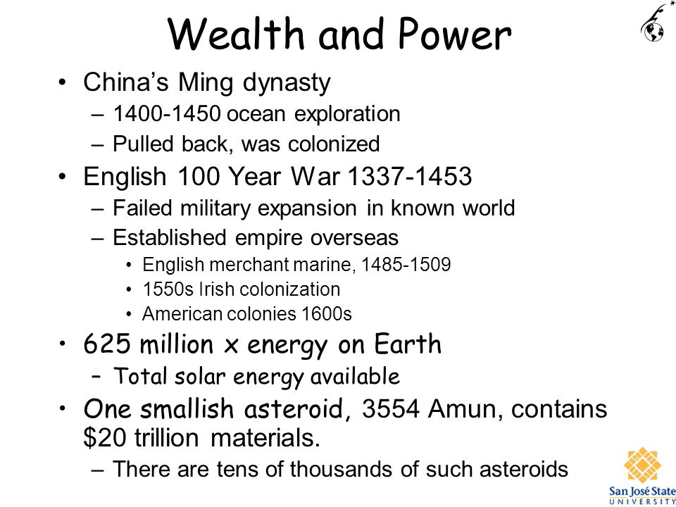 Wealth and Power Chinas Ming dynasty –1400-1450 ocean exploration –Pulled back, was colonized English 100 Year War 1337-1453 –Failed military expansion in known world –Established empire overseas English merchant marine, 1485-1509 1550s Irish colonization American colonies 1600s 625 million x energy on Earth –Total solar energy available One smallish asteroid, 3554 Amun, contains $20 trillion materials.